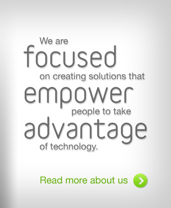We are focused on creating solutions that empower people to take advantage of technology.